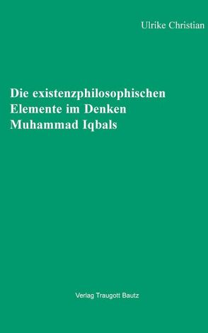 Die existenzphilosophischen Elemente im Denken Muhammad Iqbals von Christian,  Ulrike