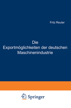 Die Exportmöglichkeiten der deutschen Maschinenindustrie von Bernhard,  Ludwig, Reuter,  Fritz