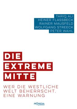 Die extreme Mitte von Ali,  Tariq, Flassbeck,  Heiner, Mausfeld,  Rainer, Streeck,  Wolfgang, Wahl,  Peter