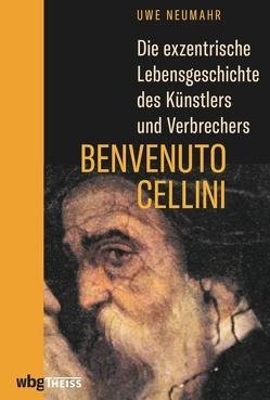 Die exzentrische Lebensgeschichte des Künstlers und Verbrechers Benvenuto Cellini von Neumahr,  Uwe
