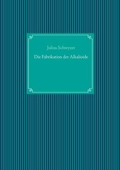 Die Fabrikation der Alkalioide von Schwyzer,  Julius, UG,  Nachdruck