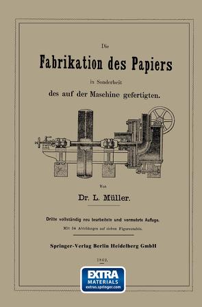 Die Fabrikation des Papiers in Sonderheit des auf der Maschine gefertigten nebst gründlicher Auseinandersetzung der in ihr vorkommenden chemischen Processe und Anweisung zur Prüfung der angewandten Materialien von Müller,  L.