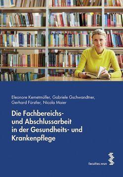Die Fachbereichs- und Abschlussarbeit in der Gesundheits- und Krankenpflege von Fürstler,  Gerhard, Gschwandtner,  Gabriele, Kemetmüller,  Eleonore, Maier,  Nicola