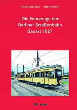 Die Fahrzeuge der Berliner Straßenbahn Bauart 1927 von Schwuttke,  Florian, Walter,  Norbert