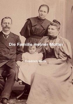 Die Familie meiner Mutter von Weltz,  Prof. Dr. Friedrich