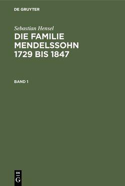 Sebastian Hensel: Die Familie Mendelssohn 1729 bis 1847 / Sebastian Hensel: Die Familie Mendelssohn 1729 bis 1847. Band 1 von Hensel,  Sebastian