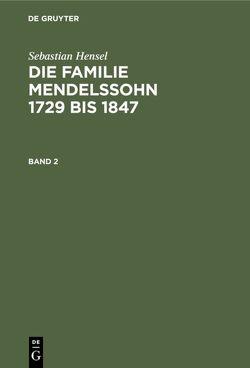 Sebastian Hensel: Die Familie Mendelssohn 1729 bis 1847 / Sebastian Hensel: Die Familie Mendelssohn 1729 bis 1847. Band 2 von Hensel,  Sebastian
