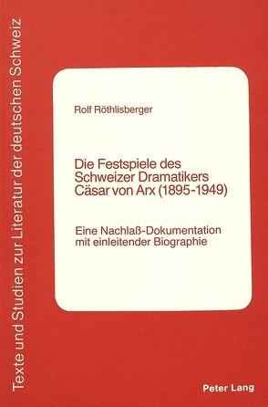 Die Festspiele des Schweizer Dramatikers Cäsar von Arx (1895-1949) von Roethlisberger,  Rolf