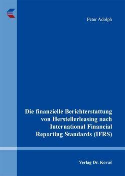 Die finanzielle Berichterstattung von Herstellerleasing nach International Financial Reporting Standards (IFRS) von Adolph,  Peter