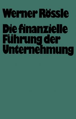Die finanzielle Führung der Unternehmung von Rössle,  Werner