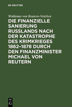 Die finanzielle Sanierung Rußlands nach der Katastrophe des Krimkrieges 1862–1878 durch den Finanzminister Michael von Reutern von Reutern-Nolcken,  Woldemar von