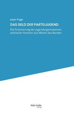 Die Finanzierung der Jugendorganisationen politischer Parteien aus Mitteln des Bundes von Prigge,  Jasper