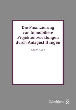 Die Finanzierung von Immobilien-Projektentwicklungen durch Anlagestiftungen von Kuhn,  André