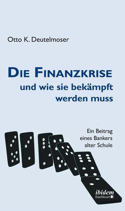 Die Finanzkrise und wie sie bekämpft werden muss von Deutelmoser,  Otto