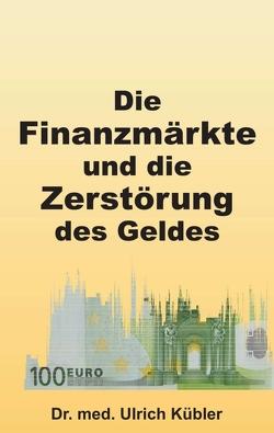 Die Finanzmärkte und die Zerstörung des Geldes von Kübler,  Dr. med Ulrich