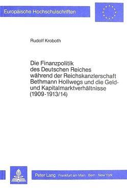 Die Finanzpolitik des Deutschen Reiches während der Reichskanzlerschaft Bethmann Hollwegs und die Geld- und Kapitalmarktverhältnisse (1909-1913/14) von Kroboth,  Rudolf