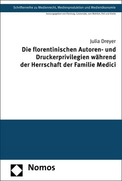 Die florentinischen Autoren- und Druckerprivilegien während der Herrschaft der Familie Medici von Dreyer,  Julia