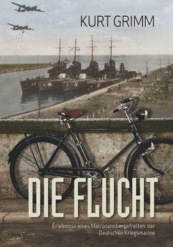 Die Flucht – Erlebnisse eines Matrosenobergefreiten der Deutschen Kriegsmarine von Grimm,  Kurt