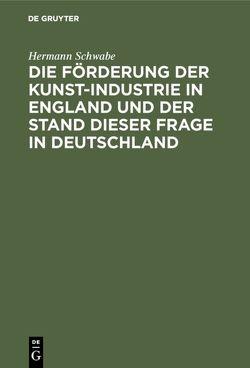 Die Förderung der Kunst-Industrie in England und der Stand dieser Frage in Deutschland von Schwabe,  Hermann