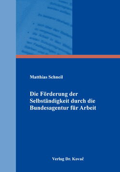 Die Förderung der Selbständigkeit durch die Bundesagentur für Arbeit von Schneil,  Matthias