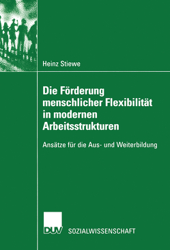 Die Förderung menschlicher Flexibilität in modernen Arbeitsstrukturen von Stiewe,  Heinz