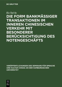 Die Form bankmässiger Transaktionen im inneren chinesischen Verkehr mit besonderer Berücksichtigung des Notengeschäfts von Sui-lu,  Ku