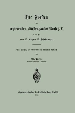 Die Forsten des regierenden fürstenhauses Reuk j. L. in der Zeit vom 17. bis zum 19. Jahrhundert von Sieber,  Ph.