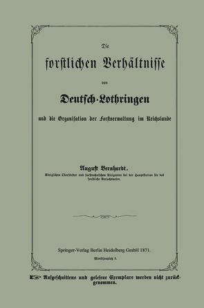 Die forstlichen Verhältnisse von Deutsch-Lothringen und die Organisation der Forstverwaltung im Reichslande von Bernhardt,  August