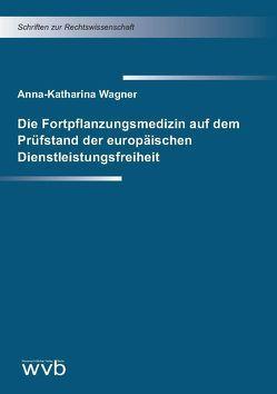 Die Fortpflanzungsmedizin auf dem Prüfstand der europäischen Dienstleistungsfreiheit von Wagner,  Anna Katharina