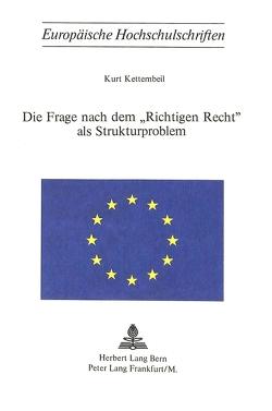 Die Frage nach dem «richtigen Recht» als Strukturproblem von Kettembeil,  Kurt