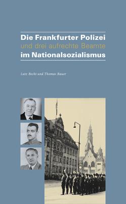 Die Frankfurter Polizei und drei aufrechte Beamten im Nationalsozialismus von Bauer,  Thomas, Becht,  Lutz