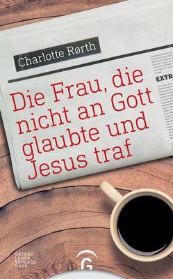 Die Frau, die nicht an Gott glaubte und Jesus traf von Kretschmer,  Bernd, Rørth,  Charlotte