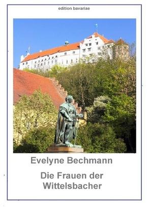 Die Frauen der Wittelsbacher von Bechmann,  Evelyne