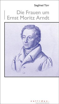 Die Frauen um Ernst Moritz Arndt von Türr,  Siegfried