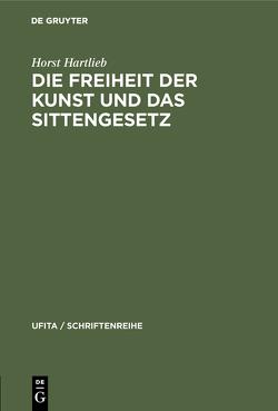 Die Freiheit der Kunst und das Sittengesetz von Hartlieb,  Horst