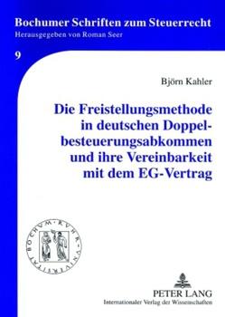 Die Freistellungsmethode in deutschen Doppelbesteuerungsabkommen und ihre Vereinbarkeit mit dem EG-Vertrag von Kahler,  Björn