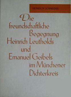 Die freundschaftliche Begegnung Heinrich Leutholds und Emanuel Geibels im Münchener Dichterkreis von Schneider,  Heinrich