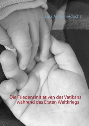 Die Friedensinitiativen des Vatikans während des Ersten Weltkriegs von Friedrichs,  Laura Anna
