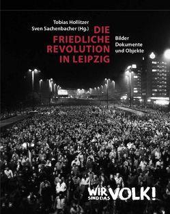 Die Friedliche Revolution in Leipzig von Hollitzer,  Tobias, Sachenbacher,  Sven
