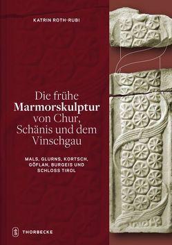 Die frühe Marmorskulptur von Chur, Schänis und dem Vinschgau (Mals, Glurns, Kortsch, Göflan, Burgeis und Schloss Tirol) von Roth-Rubi,  Katrin