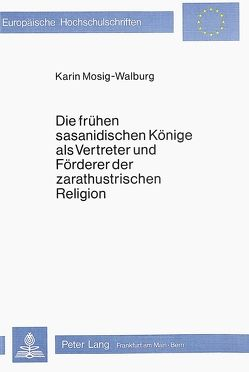 Die frühen sasanidischen Könige als Vertreter und Förderer der zarathustrischen Religion von Mosig-Walburg,  Karin
