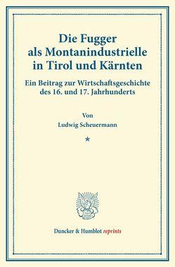 Die Fugger als Montanindustrielle in Tirol und Kärnten. von Scheuermann,  Ludwig