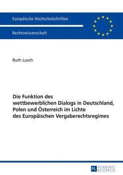 Die Funktion des wettbewerblichen Dialogs in Deutschland, Polen und Österreich im Lichte des Europäischen Vergaberechtsregimes von Losch,  Ruth