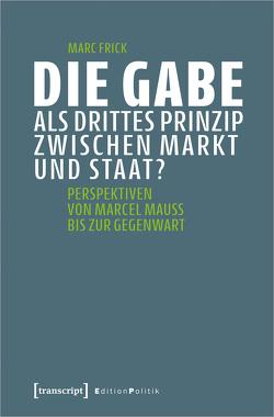 Die Gabe als drittes Prinzip zwischen Markt und Staat? von Frick,  Marc