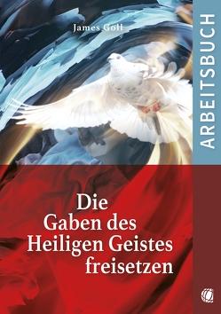 Die Gaben des Heiligen Geistes freisetzen (Arbeitsbuch) von Goll,  James