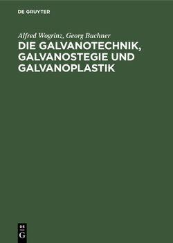 Die Galvanotechnik, Galvanostegie und Galvanoplastik von Büchner,  Georg, Wogrinz,  Alfred