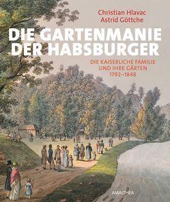 Die Gartenmanie der Habsburger von Göttche,  Astrid, Hlavac,  Christian
