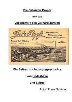 Die Gebrüder Propfe und das Lebenswerk des Gerhard Zarniko. Ein Beitrag zur Industriegeschichte von Hildesheim und Lehrte von Schütte,  Franz