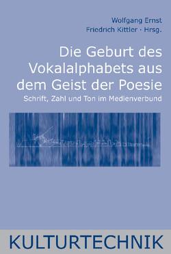 Die Geburt des Vokalalphabets aus dem Geist der Poesie von Ernst,  Wolfgang, Kittler,  Friedrich