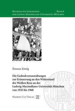 Die Gedenkveranstaltungen zur Erinnerung an den Widerstand der Weißen Rose an der Ludwig-Maximilians-Universität München von 1945 bis 1968 von König,  Simone